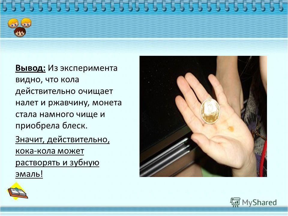 Вывод: Из эксперимента видно, что кола действительно очищает налет и ржавчину, монета стала намного чище и приобрела блеск. Значит, действительно, кока-кола может растворять и зубную эмаль!