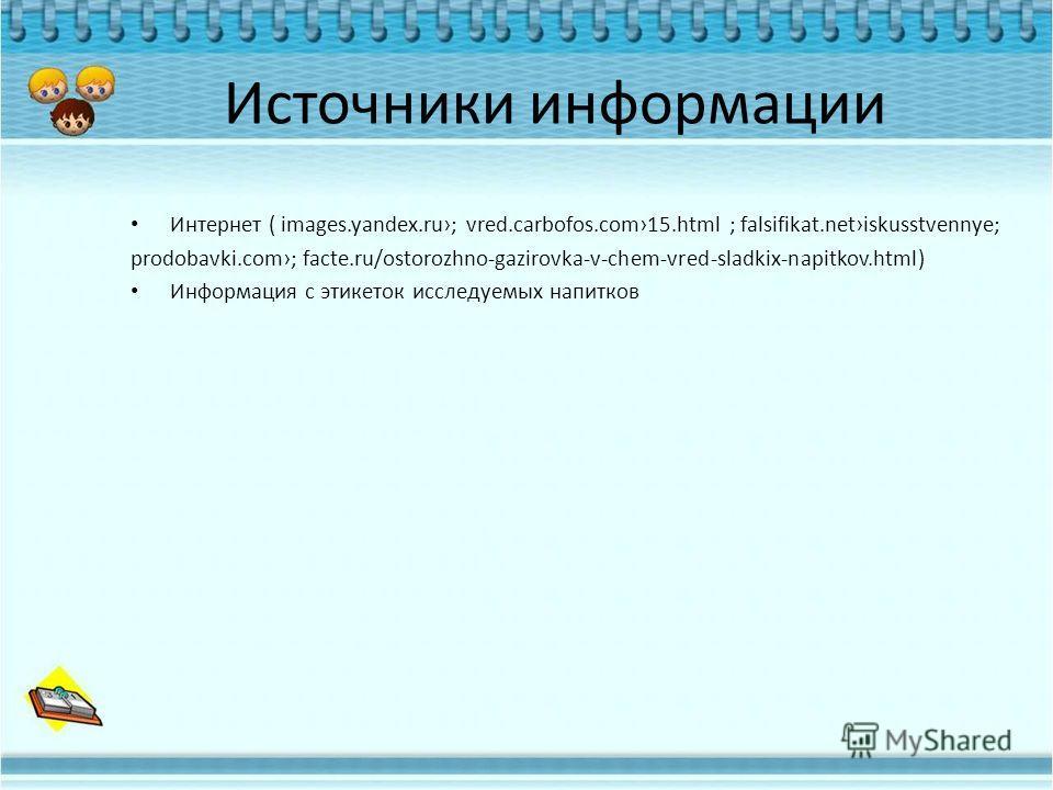 Источники информации Интернет ( images.yandex.ru; vred.carbofos.com15.html ; falsifikat.netiskusstvennye; prodobavki.com; facte.ru/ostorozhno-gazirovka-v-chem-vred-sladkix-napitkov.html) Информация с этикеток исследуемых напитков