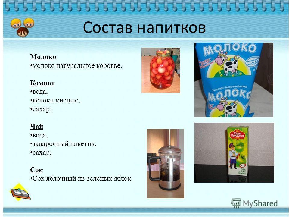 Состав напитков Молоко молоко натуральное коровье. Компот вода, яблоки кислые, сахар. Чай вода, заварочный пакетик, сахар. Сок Сок яблочный из зеленых яблок