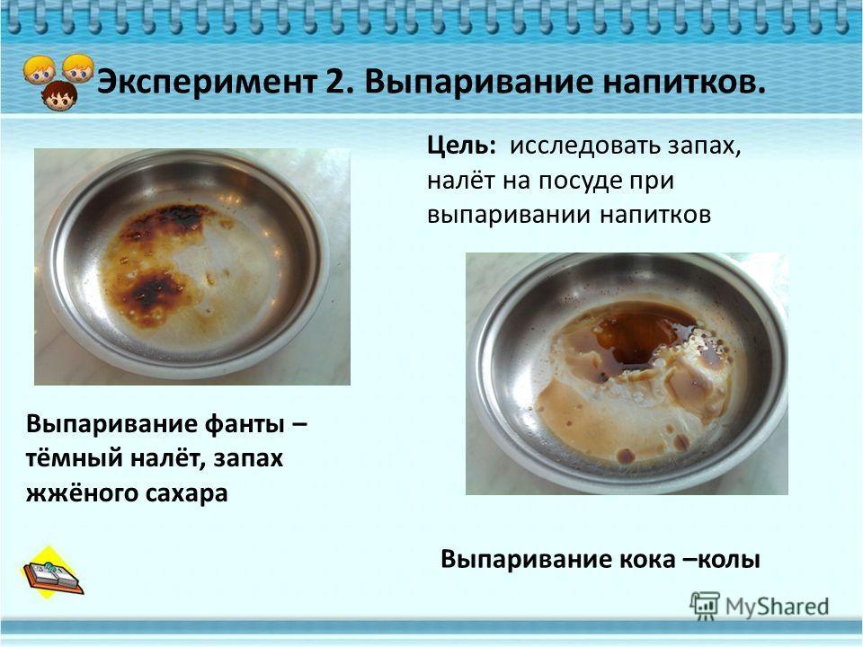 Эксперимент 2. Выпаривание напитков. Выпаривание кока –колы Выпаривание фанты – тёмный налёт, запах жжёного сахара Цель: исследовать запах, налёт на посуде при выпаривании напитков