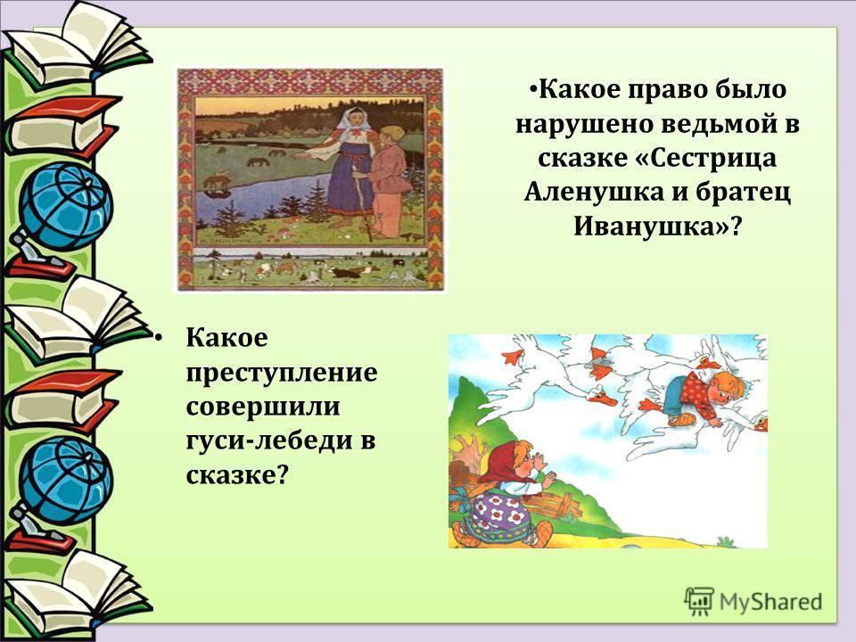 Какое право было нарушено ведьмой в сказке «Сестрица Аленушка и братец Иванушка»? Какое преступление совершили гуси-лебеди в сказке?