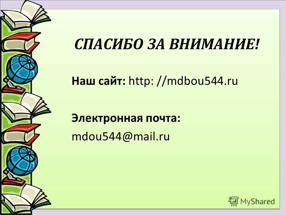 СПАСИБО ЗА ВНИМАНИЕ! Наш сайт: http: //mdbou544.ru Электронная почта: mdou544@mail.ru