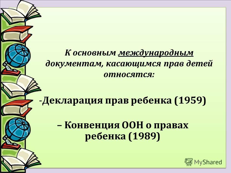 К основным международным документам, касающимся прав детей относятся: -Декларация прав ребенка (1959) – Конвенция ООН о правах ребенка (1989)