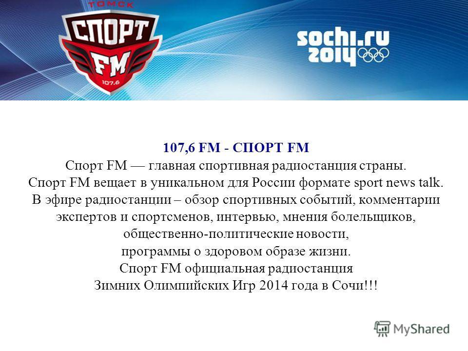 107,6 FM - СПОРТ FM Спорт FM главная спортивная радиостанция страны. Спорт FM вещает в уникальном для России формате sport news talk. В эфире радиостанции – обзор спортивных событий, комментарии экспертов и спортсменов, интервью, мнения болельщиков,