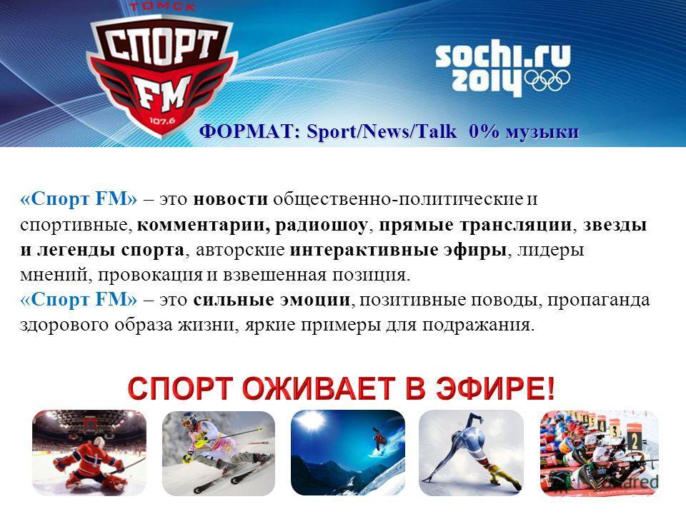 ФОРМАТ: Sport/News/Talk 0% музыки «Спорт FM» – это новости общественно-политические и спортивные, комментарии, радиошоу, прямые трансляции, звезды и легенды спорта, авторские интерактивные эфиры, лидеры мнений, провокация и взвешенная позиция. «Спорт