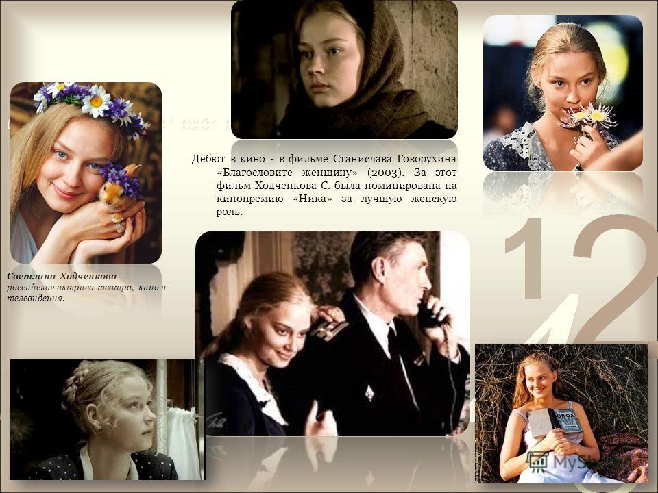 Дебют в кино - в фильме Станислава Говорухина «Благословите женщину» (2003). За этот фильм Ходченкова С. была номинирована на кинопремию «Ника» за лучшую женскую роль. Светлана Ходченкова российская актриса театра, кино и телевидения.