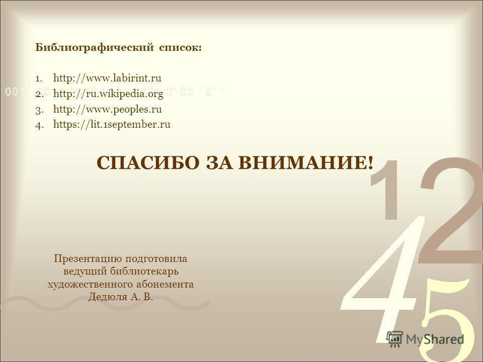 СПАСИБО ЗА ВНИМАНИЕ! Библиографический список: 1.http://www.labirint.ru 2.http://ru.wikipedia.org 3.http://www.peoples.ru 4.https://lit.1september.ru Презентацию подготовила ведущий библиотекарь художественного абонемента Дедюля А. В.