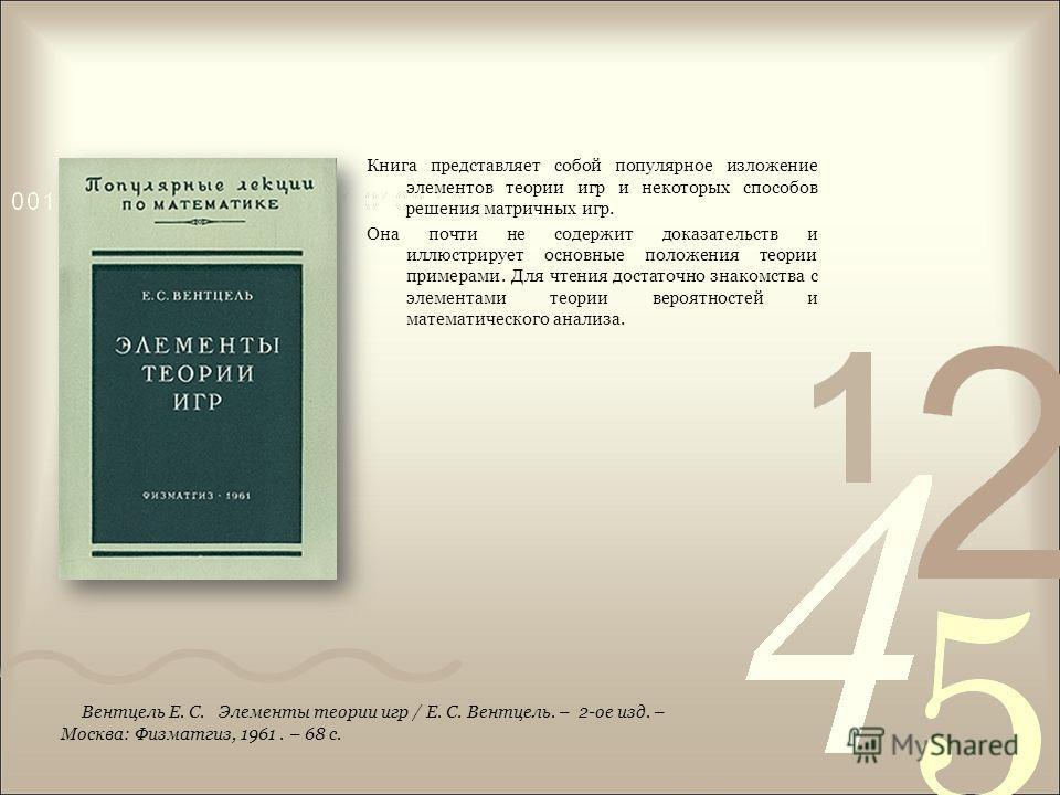 Книга представляет собой популярное изложение элементов теории игр и некоторых способов решения матричных игр. Она почти не содержит доказательств и иллюстрирует основные положения теории примерами. Для чтения достаточно знакомства с элементами теори