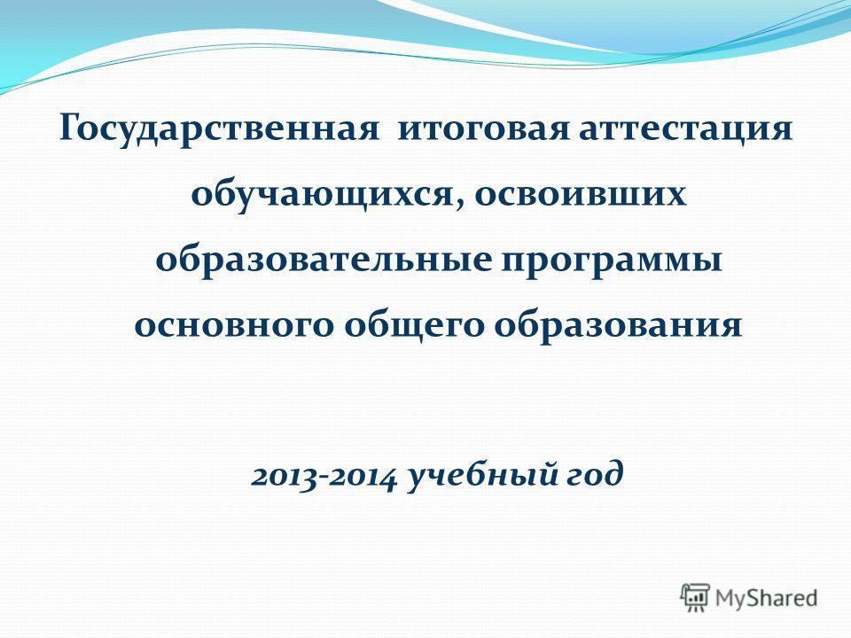 Государственная итоговая аттестация обучающихся, освоивших образовательные программы основного общего образования 2013-2014 учебный год