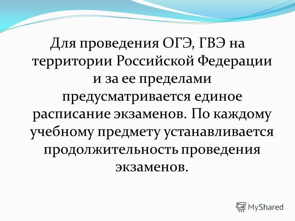 Для проведения ОГЭ, ГВЭ на территории Российской Федерации и за ее пределами предусматривается единое расписание экзаменов. По каждому учебному предмету устанавливается продолжительность проведения экзаменов.