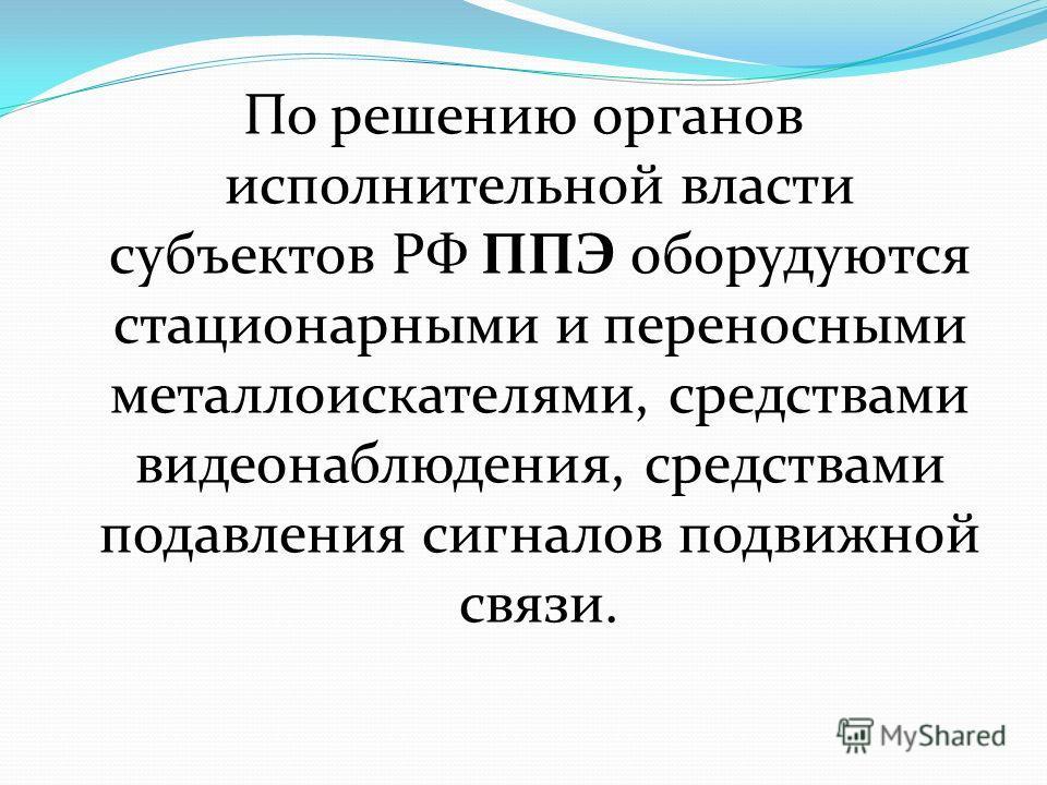 По решению органов исполнительной власти субъектов РФ ППЭ оборудуются стационарными и переносными металлоискателями, средствами видеонаблюдения, средствами подавления сигналов подвижной связи.