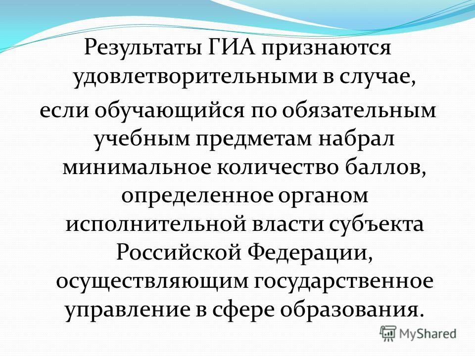 Результаты ГИА признаются удовлетворительными в случае, если обучающийся по обязательным учебным предметам набрал минимальное количество баллов, определенное органом исполнительной власти субъекта Российской Федерации, осуществляющим государственное