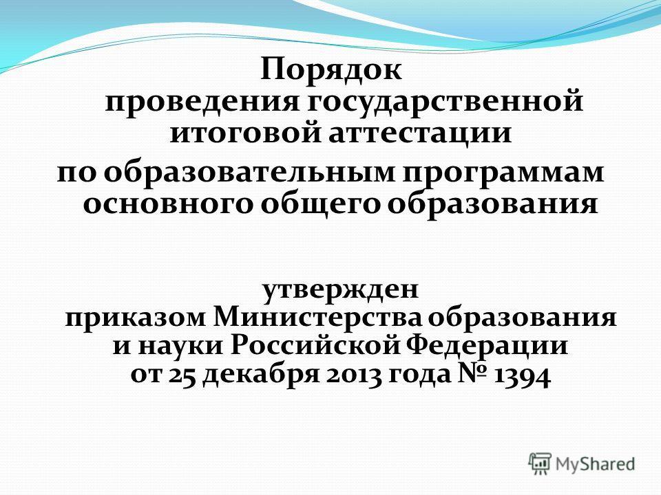 Порядок проведения государственной итоговой аттестации по образовательным программам основного общего образования утвержден приказом Министерства образования и науки Российской Федерации от 25 декабря 2013 года 1394