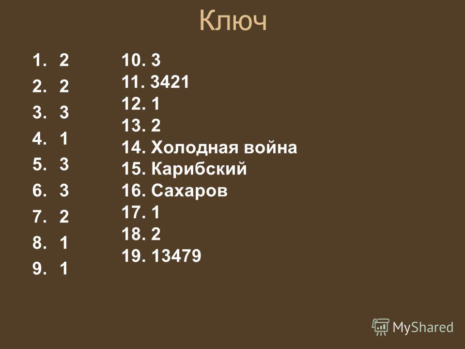 Ключ 1.2 2.2 3.3 4.1 5.3 6.3 7.2 8.1 9.1 10. 3 11. 3421 12. 1 13. 2 14. Холодная война 15. Карибский 16. Сахаров 17. 1 18. 2 19. 13479