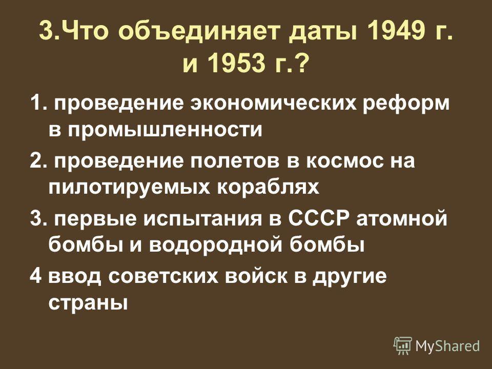 3.Что объединяет даты 1949 г. и 1953 г.? 1. проведение экономических реформ в промышленности 2. проведение полетов в космос на пилотируемых кораблях 3. первые испытания в СССР атомной бомбы и водородной бомбы 4 ввод советских войск в другие страны