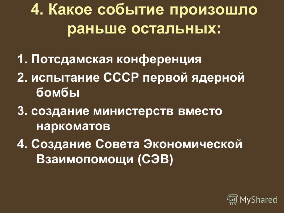 4. Какое событие произошло раньше остальных: 1. Потсдамская конференция 2. испытание СССР первой ядерной бомбы 3. создание министерств вместо наркоматов 4. Создание Совета Экономической Взаимопомощи (СЭВ)