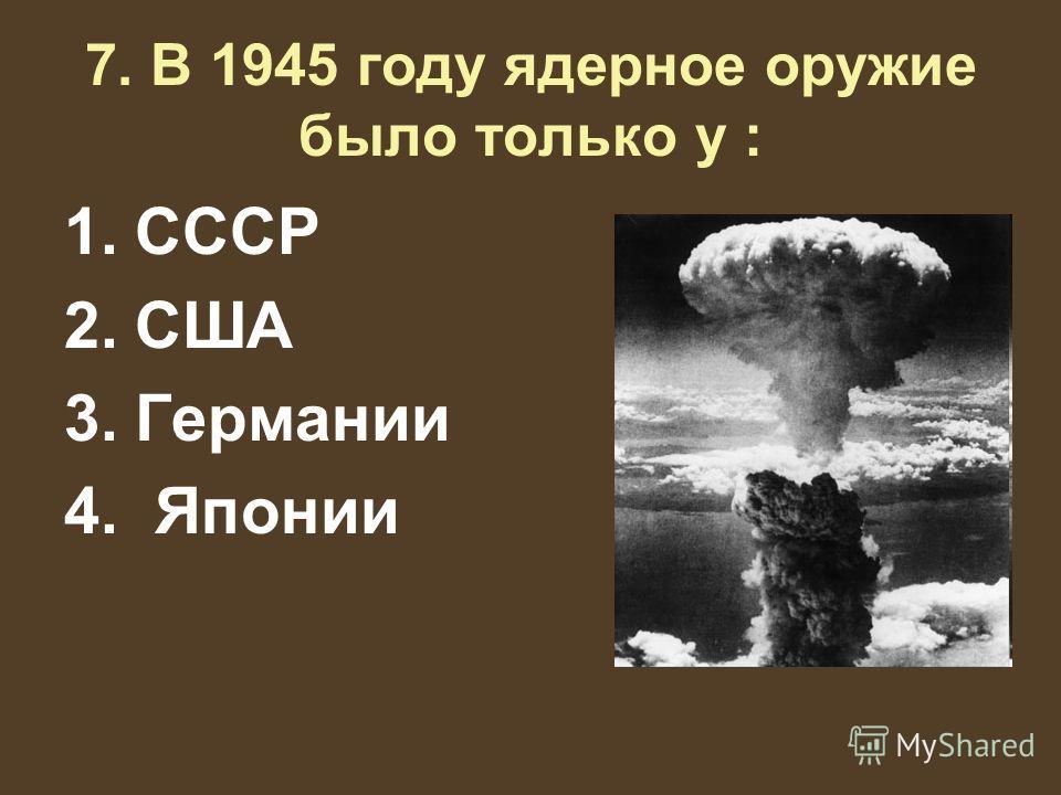 7. В 1945 году ядерное оружие было только у : 1.СССР 2.США 3.Германии 4. Японии