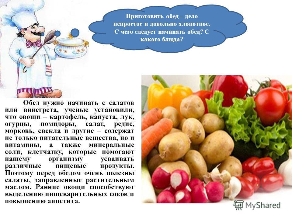 Обед нужно начинать с салатов или винегрета, ученые установили, что овощи – картофель, капуста, лук, огурцы, помидоры, салат, редис, морковь, свекла и другие – содержат не только питательные вещества, но и витамины, а также минеральные соли, клетчатк