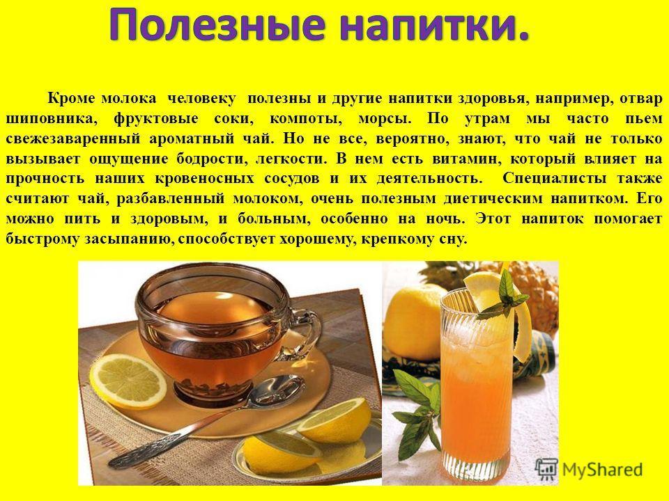 Кроме молока человеку полезны и другие напитки здоровья, например, отвар шиповника, фруктовые соки, компоты, морсы. По утрам мы часто пьем свежезаваренный ароматный чай. Но не все, вероятно, знают, что чай не только вызывает ощущение бодрости, легкос