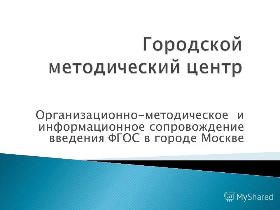 Организационно-методическое и информационное сопровождение введения ФГОС в городе Москве