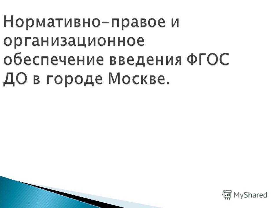 Нормативно-правое и организационное обеспечение введения ФГОС ДО в городе Москве.