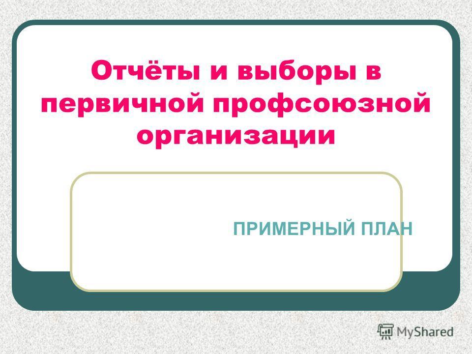 Отчёты и выборы в первичной профсоюзной организации ПРИМЕРНЫЙ ПЛАН