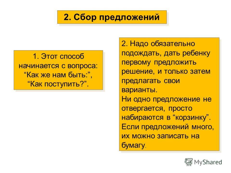 2. Сбор предложений 1. Этот способ начинается с вопроса: Как же нам быть:, Как поступить?. 1. Этот способ начинается с вопроса: Как же нам быть:, Как поступить?. 2. Надо обязательно подождать, дать ребенку первому предложить решение, и только затем п
