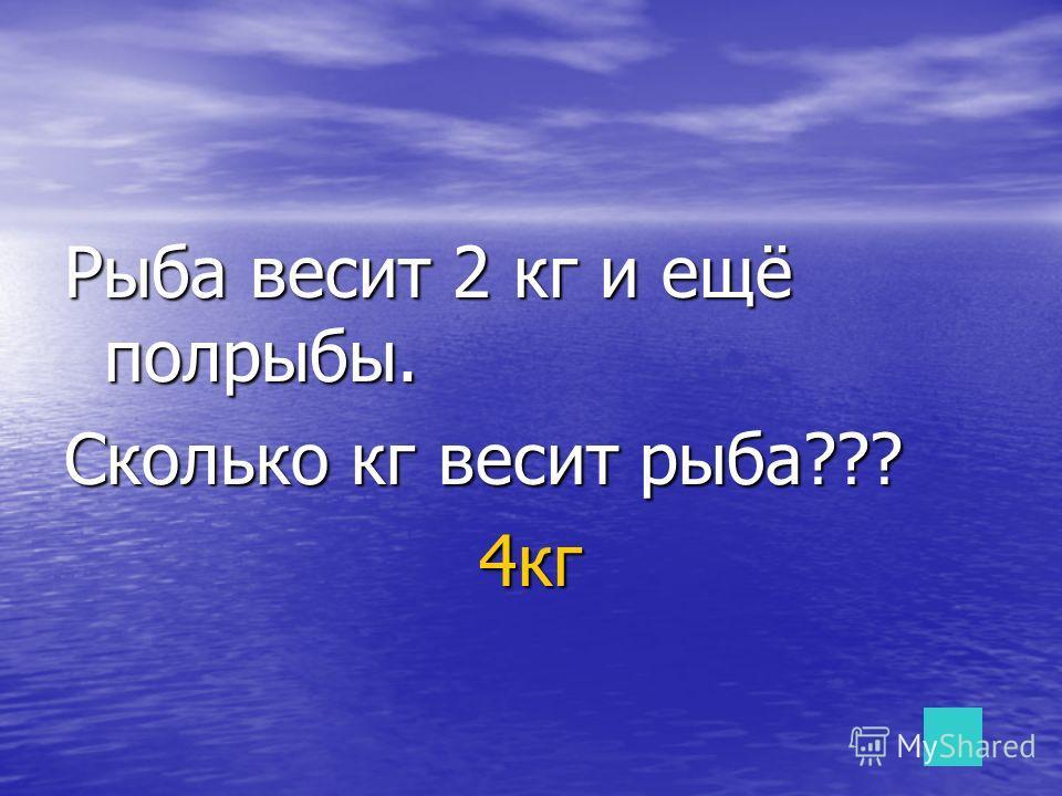 Рыба весит 2 кг и ещё полрыбы. Сколько кг весит рыба??? 4кг