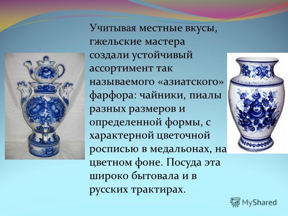 Учитывая местные вкусы, гжельские мастера создали устойчивый ассортимент так называемого «азиатского» фарфора: чайники, пиалы разных размеров и определенной формы, с характерной цветочной росписью в медальонах, на цветном фоне. Посуда эта широко быто
