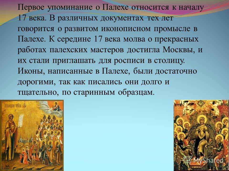 Первое упоминание о Палехе относится к началу 17 века. В различных документах тех лет говорится о развитом иконописном промысле в Палехе. К середине 17 века молва о прекрасных работах палехских мастеров достигла Москвы, и их стали приглашать для росп