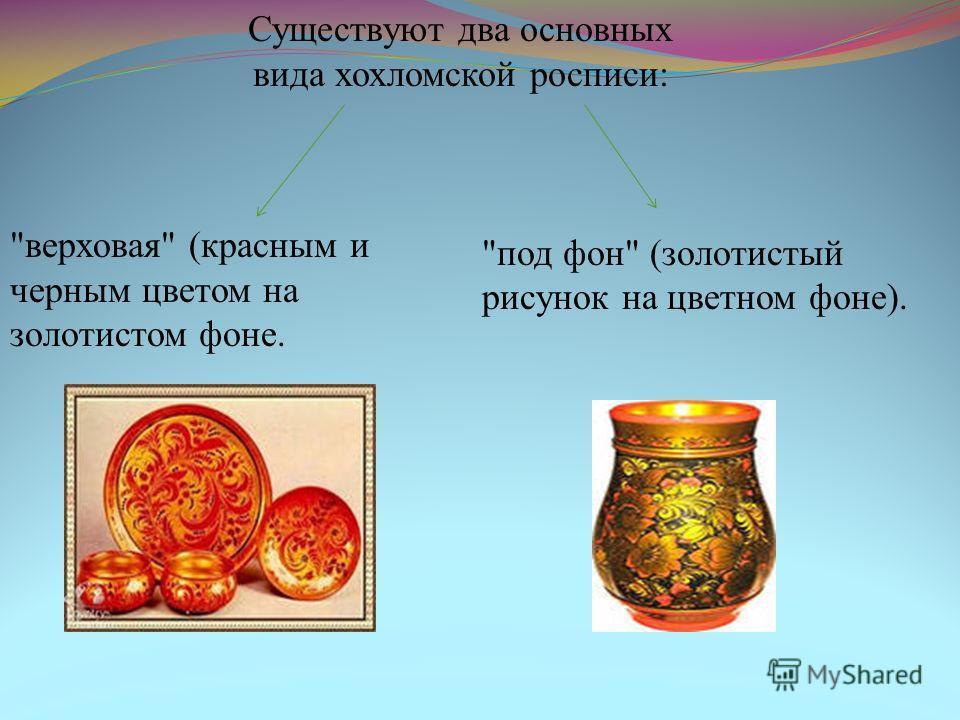 Существуют два основных вида хохломской росписи: верховая (красным и черным цветом на золотистом фоне. под фон (золотистый рисунок на цветном фоне).
