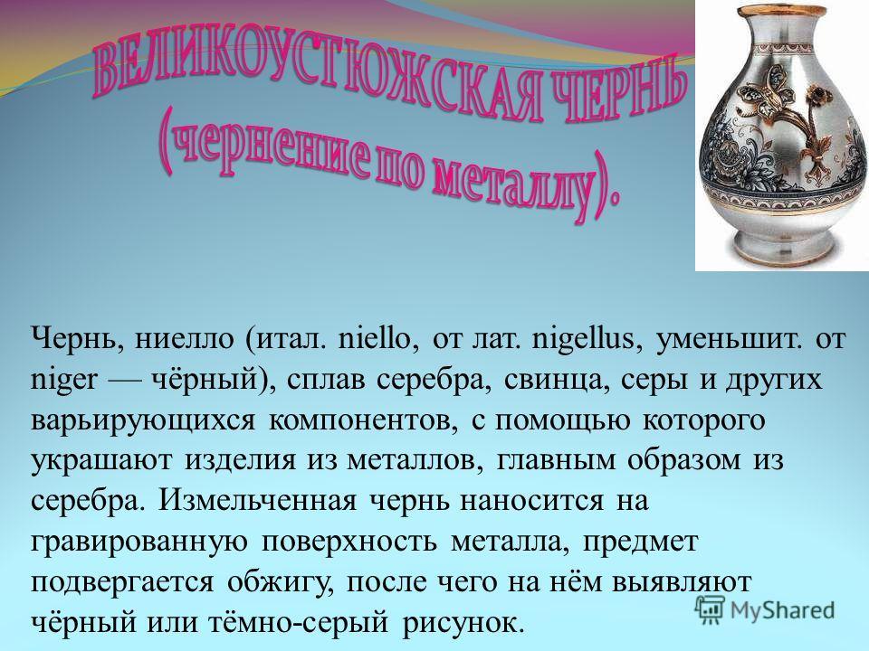 Чернь, ниелло (итал. niello, от лат. nigellus, уменьшит. от niger чёрный), сплав серебра, свинца, серы и других варьирующихся компонентов, с помощью которого украшают изделия из металлов, главным образом из серебра. Измельченная чернь наносится на гр