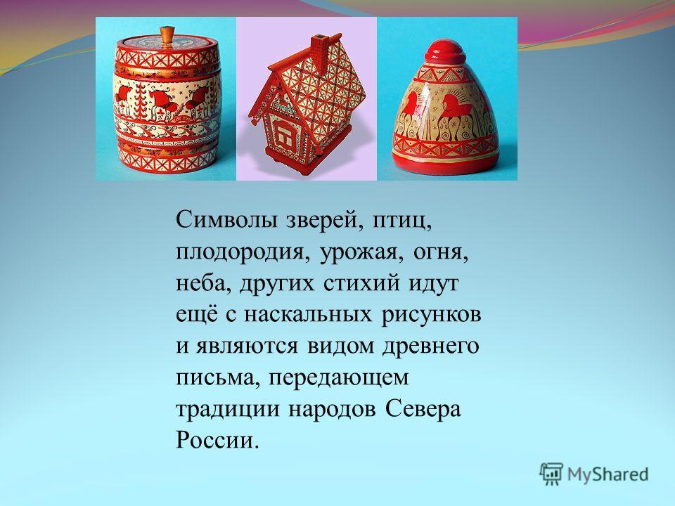 Символы зверей, птиц, плодородия, урожая, огня, неба, других стихий идут ещё с наскальных рисунков и являются видом древнего письма, передающем традиции народов Севера России.