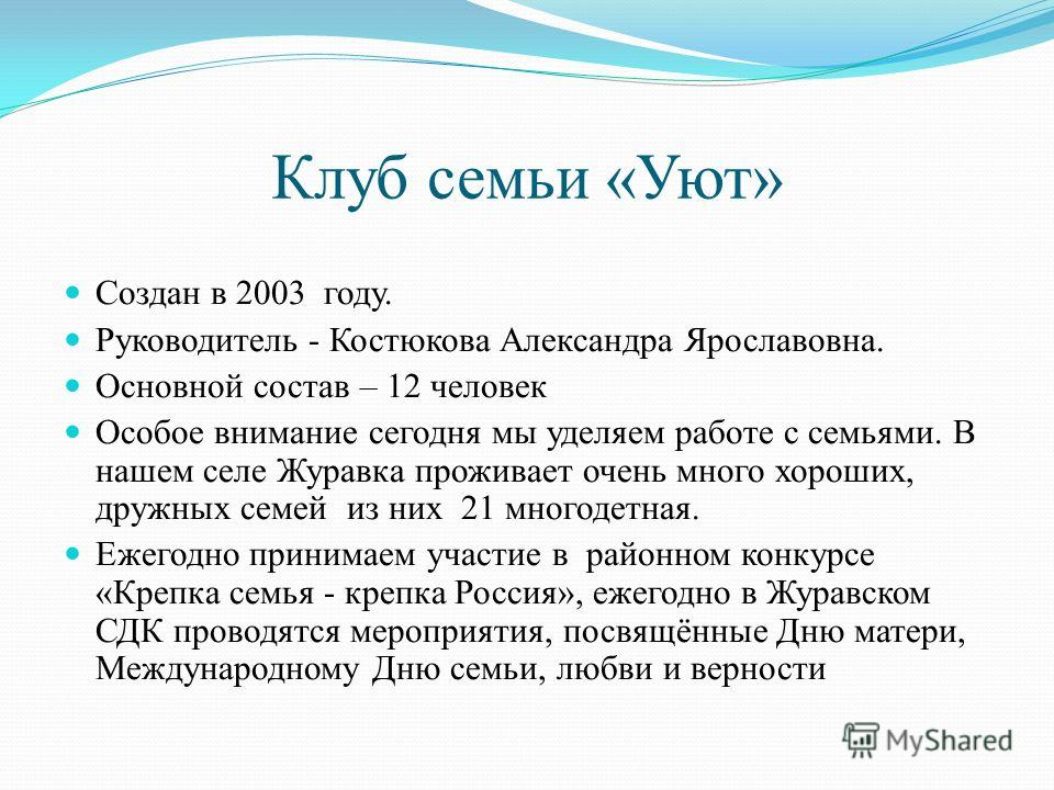 Клуб семьи «Уют» Создан в 2003 году. Руководитель - Костюкова Александра Ярославовна. Основной состав – 12 человек Особое внимание сегодня мы уделяем работе с семьями. В нашем селе Журавка проживает очень много хороших, дружных семей из них 21 многод
