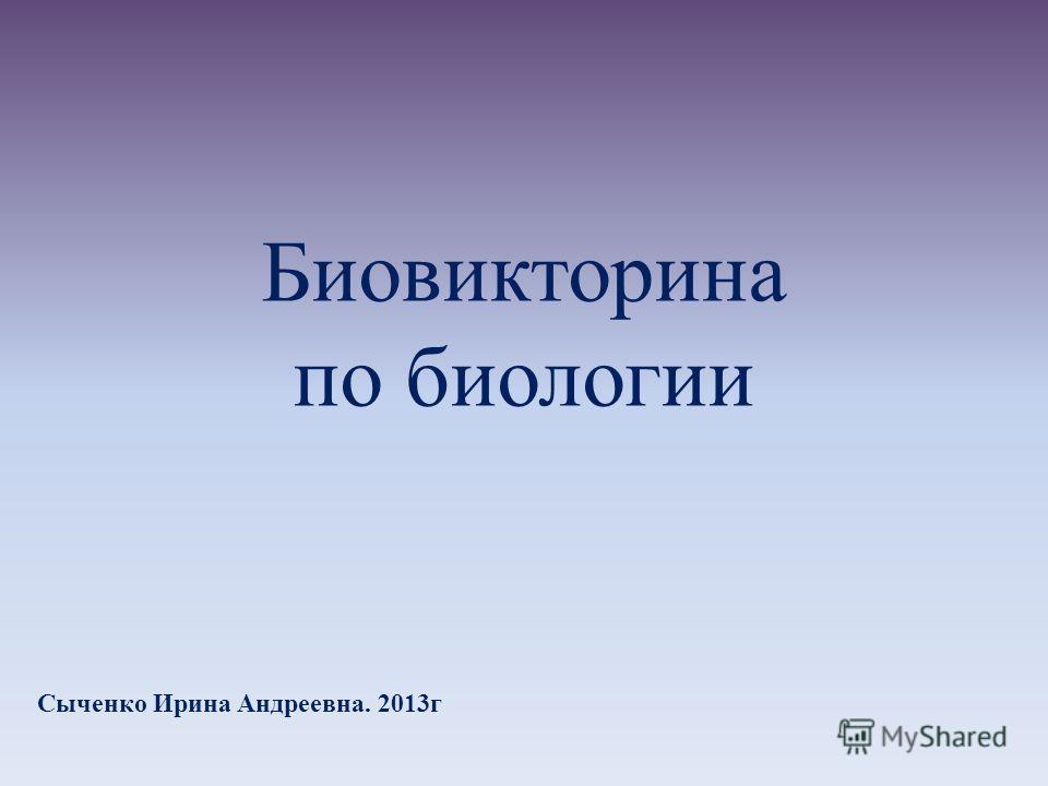Биовикторина по биологии Сыченко Ирина Андреевна. 2013г
