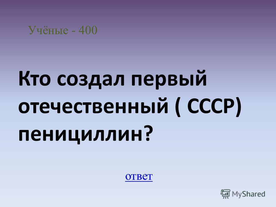 Учёные - 400 ответ Кто создал первый отечественный ( СССР) пенициллин?