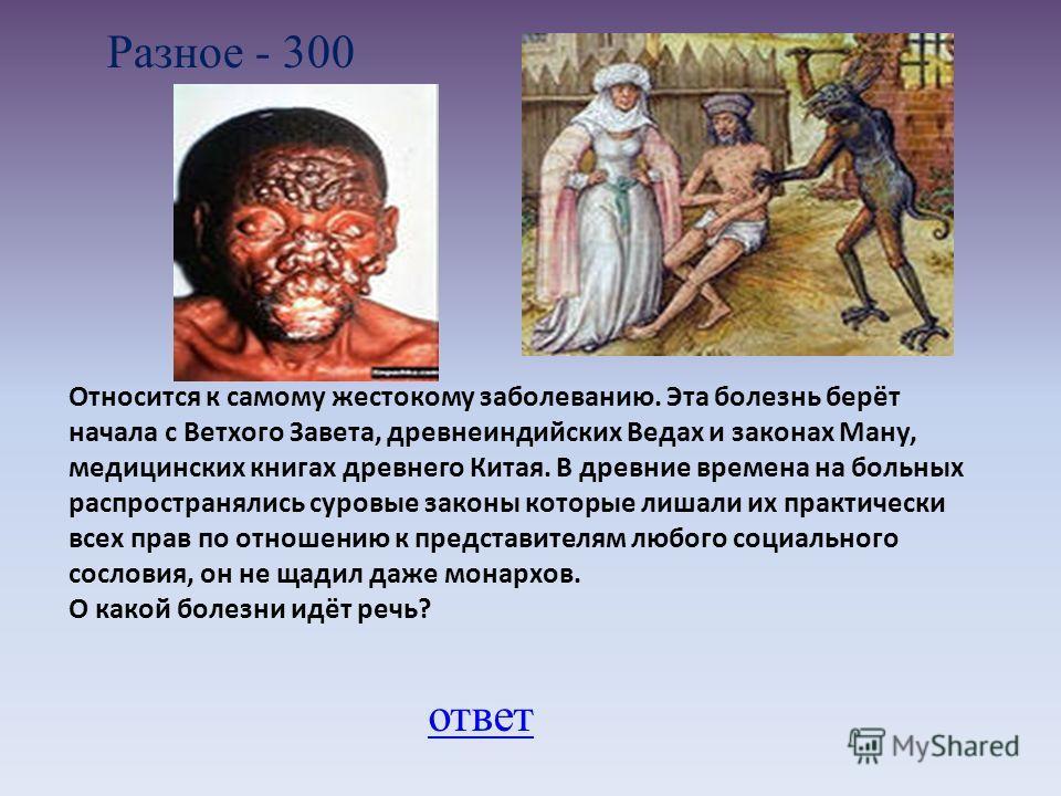 Разное - 300 ответ Относится к самому жестокому заболеванию. Эта болезнь берёт начала с Ветхого Завета, древнеиндийских Ведах и законах Ману, медицинских книгах древнего Китая. В древние времена на больных распространялись суровые законы которые лиша