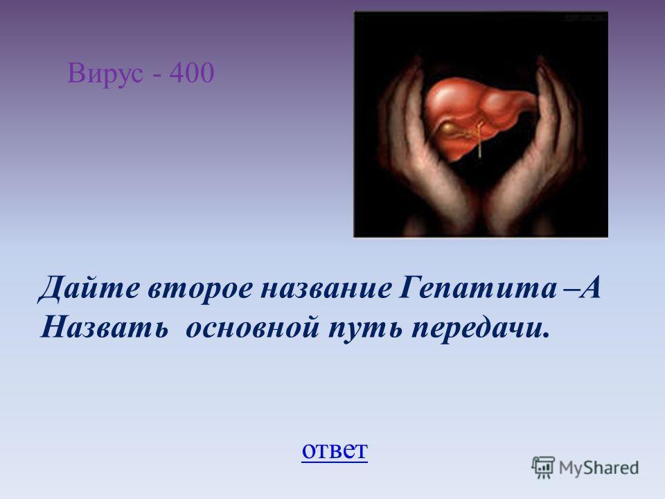 Вирус - 400 Дайте второе название Гепатита –А Назвать основной путь передачи. ответ