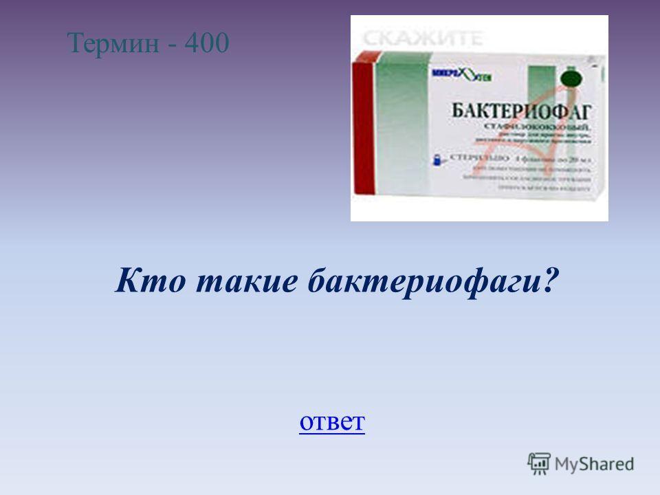 Термин - 400 Кто такие бактериофаги? ответ