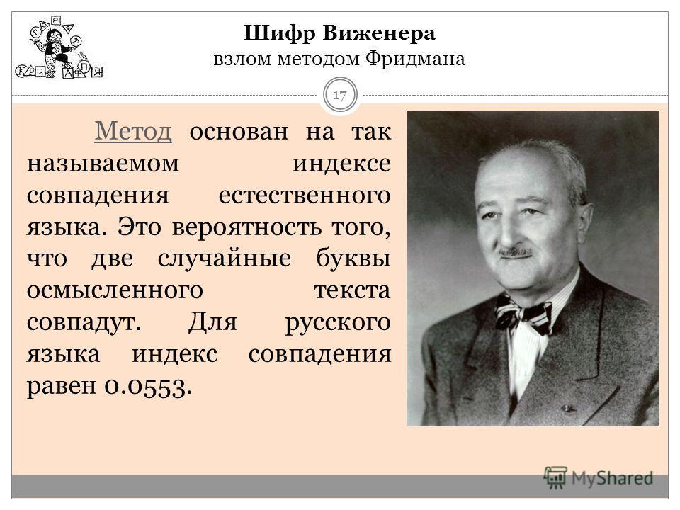 Шифр Виженера взлом методом Фридмана МетодМетод основан на так называемом индексе совпадения естественного языка. Это вероятность того, что две случайные буквы осмысленного текста совпадут. Для русского языка индекс совпадения равен 0.0553. 17