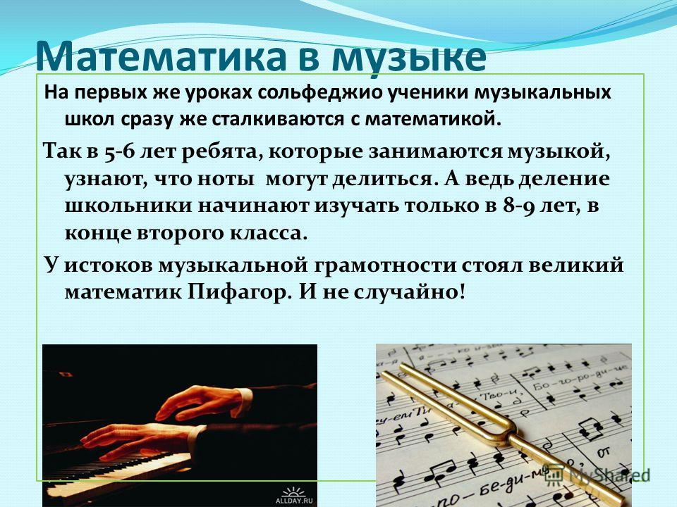 Математика в музыке На первых же уроках сольфеджио ученики музыкальных школ сразу же сталкиваются с математикой. Так в 5-6 лет ребята, которые занимаются музыкой, узнают, что ноты могут делиться. А ведь деление школьники начинают изучать только в 8-9