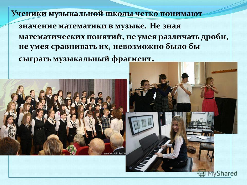 Ученики музыкальной школы четко понимают значение математики в музыке. Не зная математических понятий, не умея различать дроби, не умея сравнивать их, невозможно было бы сыграть музыкальный фрагмент.