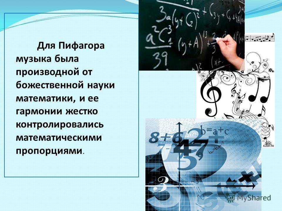 Для Пифагора музыка была производной от божественной науки математики, и ее гармонии жестко контролировались математическими пропорциями.