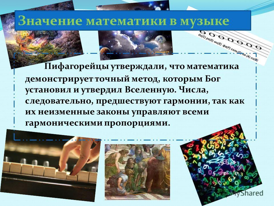 Пифагорейцы утверждали, что математика демонстрирует точный метод, которым Бог установил и утвердил Вселенную. Числа, следовательно, предшествуют гармонии, так как их неизменные законы управляют всеми гармоническими пропорциями. Значение математики в