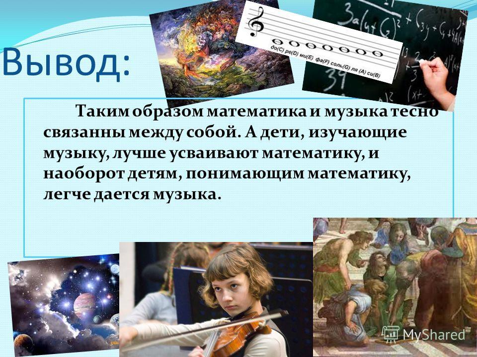 Вывод: Таким образом математика и музыка тесно связанны между собой. А дети, изучающие музыку, лучше усваивают математику, и наоборот детям, понимающим математику, легче дается музыка.