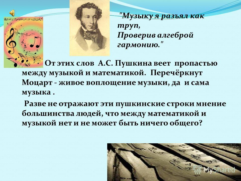 От этих слов А.С. Пушкина веет пропастью между музыкой и математикой. Перечёркнут Моцарт - живое воплощение музыки, да и сама музыка. Разве не отражают эти пушкинские строки мнение большинства людей, что между математикой и музыкой нет и не может быт