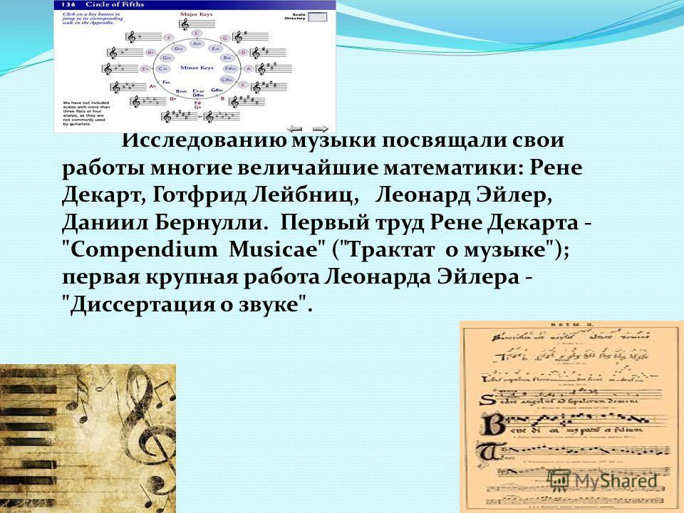 Исследованию музыки посвящали свои работы многие величайшие математики: Рене Декарт, Готфрид Лейбниц, Леонард Эйлер, Даниил Бернулли. Первый труд Рене Декарта -