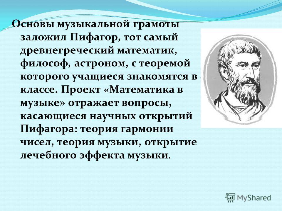 Основы музыкальной грамоты заложил Пифагор, тот самый древнегреческий математик, философ, астроном, с теоремой которого учащиеся знакомятся в 8 классе. Проект «Математика в музыке» отражает вопросы, касающиеся научных открытий Пифагора: теория гармон