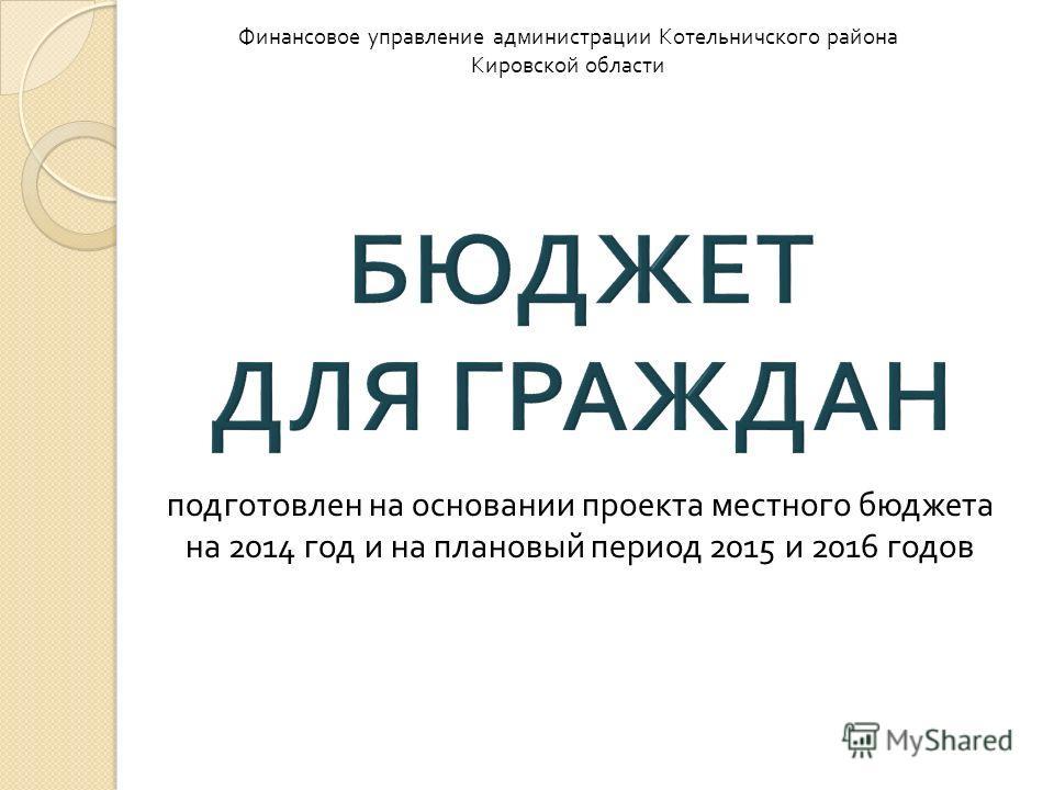 подготовлен на основании проекта местного бюджета на 2014 год и на плановый период 2015 и 2016 годов Финансовое управление администрации Котельничского района Кировской области