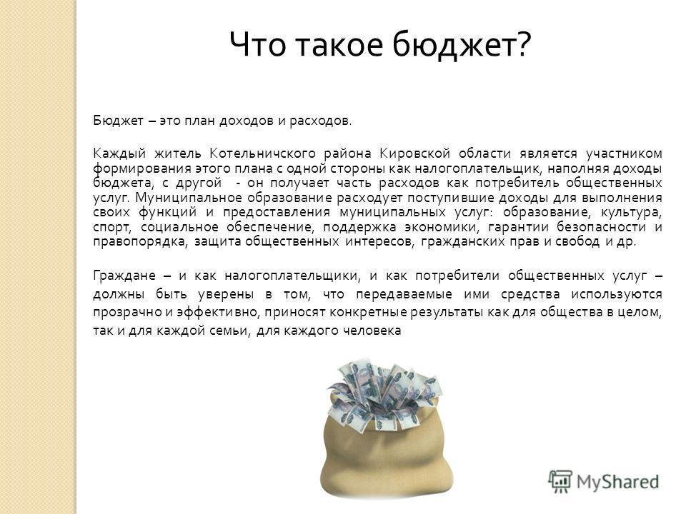 Что такое бюджет ? Бюджет – это план доходов и расходов. Каждый житель Котельничского района Кировской области является участником формирования этого плана с одной стороны как налогоплательщик, наполняя доходы бюджета, с другой - он получает часть ра